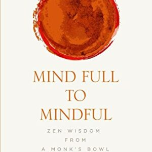 Mind Full to Mindful: Zen Wisdom From a Monks Bowl