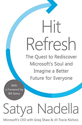 Hit Refresh: The Quest to Rediscover Microsoft?s Soul and Imagine a Better Future for Everyone