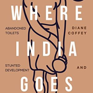 Where India Goes: Abandoned Toilets, Stunted Development and the Costs of Caste
