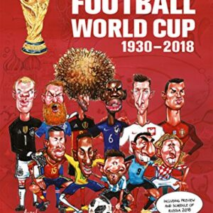 The Illustrated History of Football World Cup 1930-2018: Collectors Edition